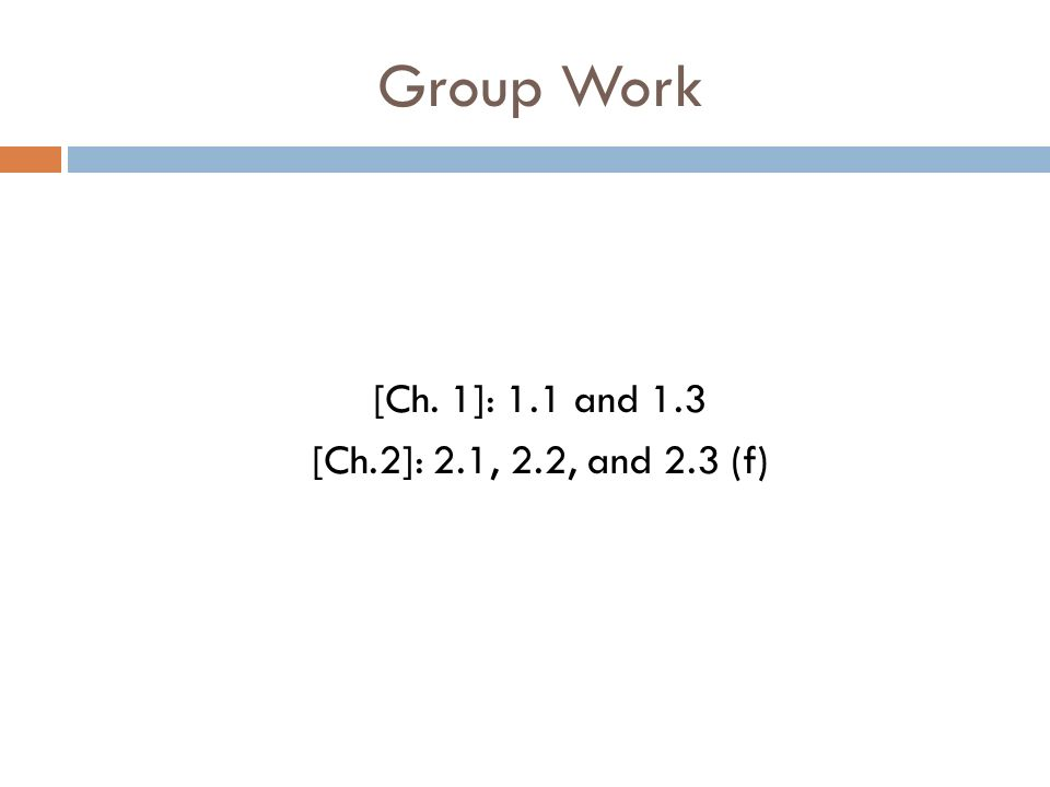 Group Work [Ch. 1]: 1.1 and 1.3 [Ch.2]: 2.1, 2.2, and 2.3 (f)